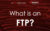 What is an FTP?
